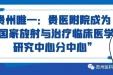"""贵州唯一:贵医附院成为""""国家放射与治疗临床医学研究中心分中心"""""""